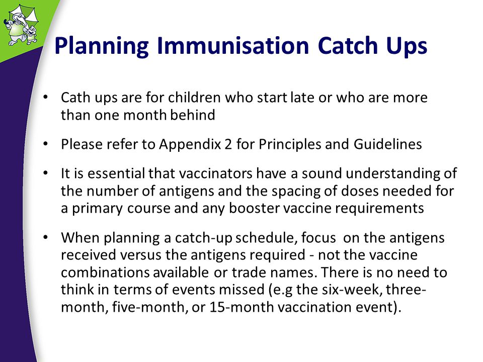 Planning Immunisation Catch Ups Cath ups are for children who start late or who are more than one month behind Please refer to Appendix 2 for Principles and Guidelines It is essential that vaccinators have a sound understanding of the number of antigens and the spacing of doses needed for a primary course and any booster vaccine requirements When planning a catch-up schedule, focus on the antigens received versus the antigens required - not the vaccine combinations available or trade names.