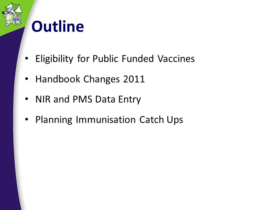 Outline Eligibility for Public Funded Vaccines Handbook Changes 2011 NIR and PMS Data Entry Planning Immunisation Catch Ups