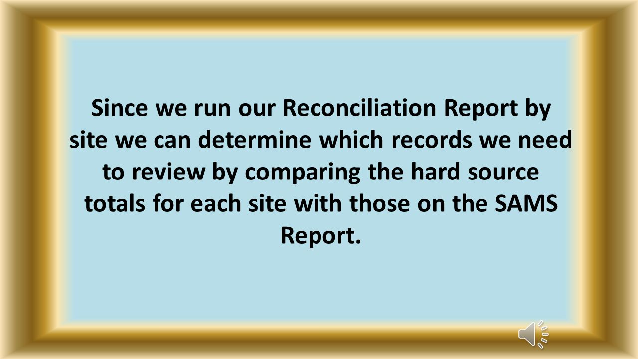 Since we run our Reconciliation Report by site we can determine which records we need to review by comparing the hard source totals for each site with those on the SAMS Report.
