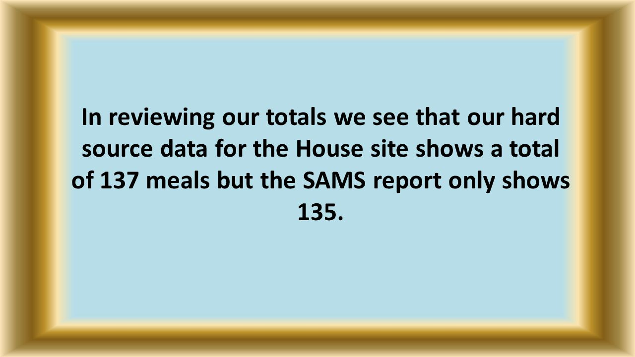 In reviewing our totals we see that our hard source data for the House site shows a total of 137 meals but the SAMS report only shows 135.