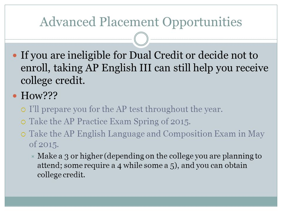 Advanced Placement Opportunities If you are ineligible for Dual Credit or decide not to enroll, taking AP English III can still help you receive colle
