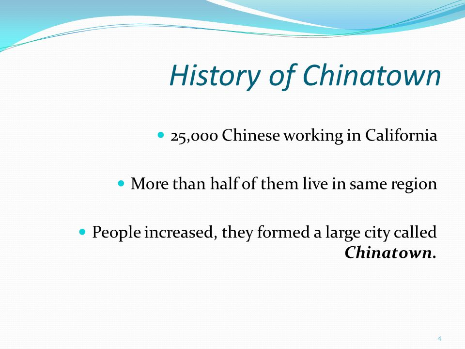 History of Chinatown 25,000 Chinese working in California More than half of them live in same region People increased, they formed a large city called