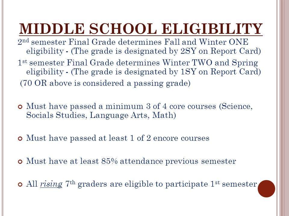 MIDDLE SCHOOL ELIGIBILITY 2 nd semester Final Grade determines Fall and Winter ONE eligibility - (The grade is designated by 2SY on Report Card) 1 st semester Final Grade determines Winter TWO and Spring eligibility - (The grade is designated by 1SY on Report Card) (70 OR above is considered a passing grade) Must have passed a minimum 3 of 4 core courses (Science, Socials Studies, Language Arts, Math) Must have passed at least 1 of 2 encore courses Must have at least 85% attendance previous semester All rising 7 th graders are eligible to participate 1 st semester