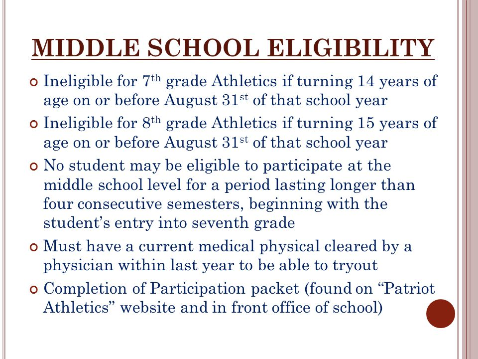 MIDDLE SCHOOL ELIGIBILITY Ineligible for 7 th grade Athletics if turning 14 years of age on or before August 31 st of that school year Ineligible for 8 th grade Athletics if turning 15 years of age on or before August 31 st of that school year No student may be eligible to participate at the middle school level for a period lasting longer than four consecutive semesters, beginning with the student's entry into seventh grade Must have a current medical physical cleared by a physician within last year to be able to tryout Completion of Participation packet (found on Patriot Athletics website and in front office of school)
