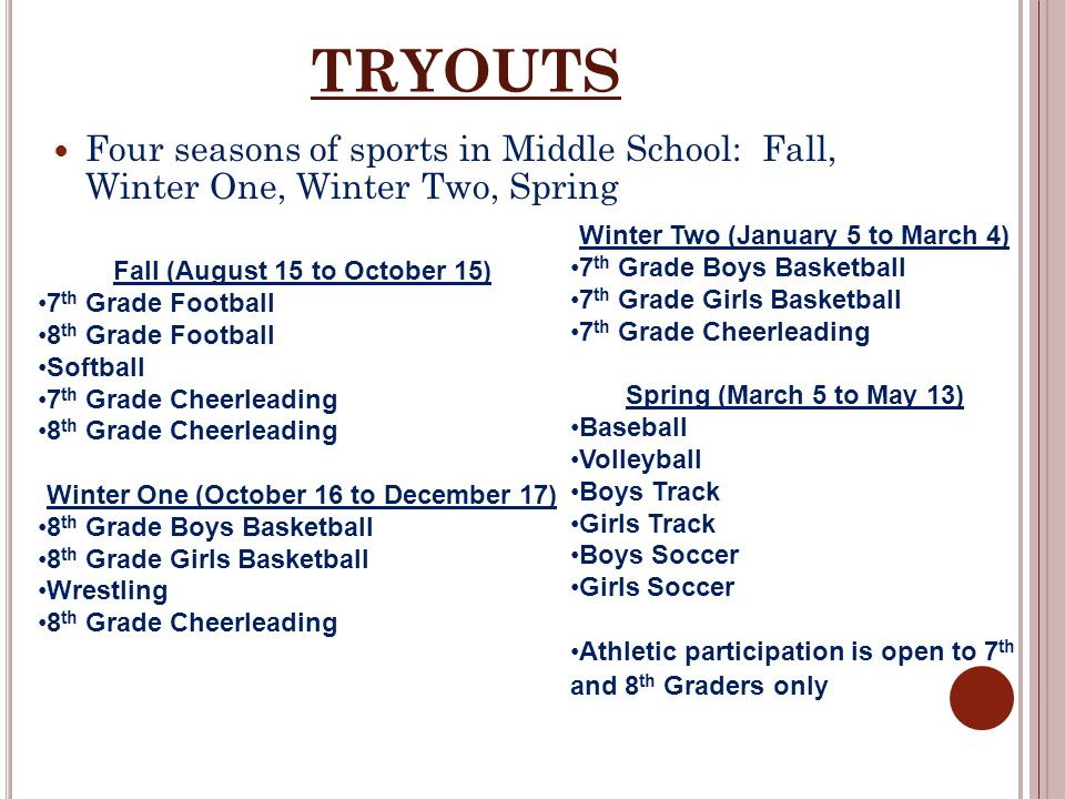 TRYOUTS Four seasons of sports in Middle School: Fall, Winter One, Winter Two, Spring Fall (August 15 to October 15) 7 th Grade Football 8 th Grade Fo