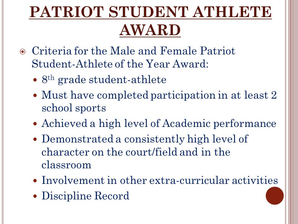 PATRIOT STUDENT ATHLETE AWARD  Criteria for the Male and Female Patriot Student-Athlete of the Year Award: 8 th grade student-athlete Must have completed participation in at least 2 school sports Achieved a high level of Academic performance Demonstrated a consistently high level of character on the court/field and in the classroom Involvement in other extra-curricular activities Discipline Record