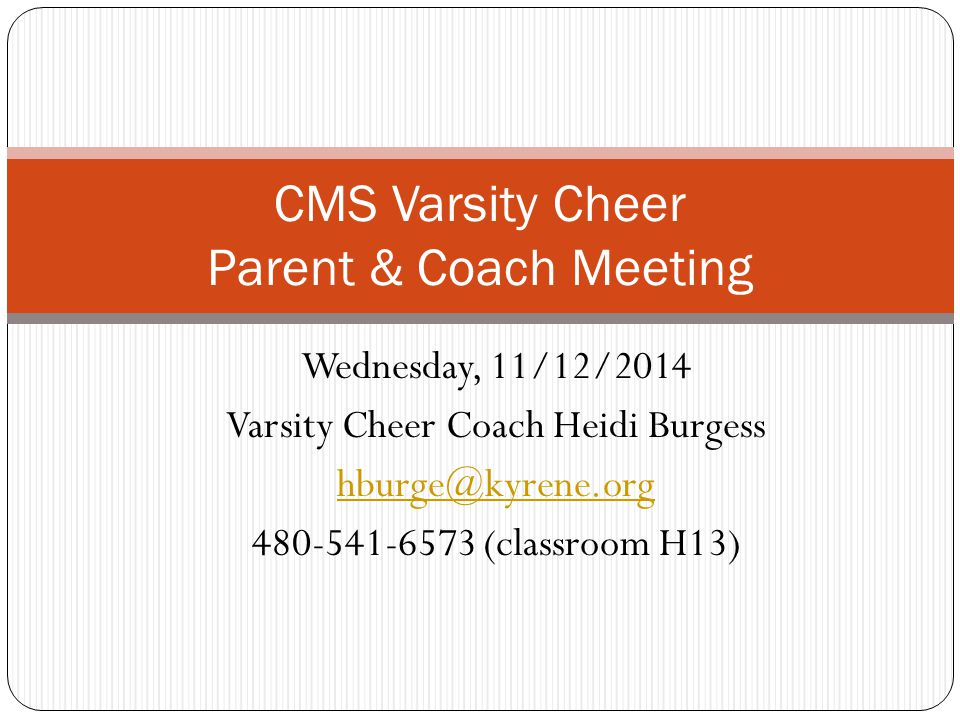 Wednesday, 11/12/2014 Varsity Cheer Coach Heidi Burgess hburge@kyrene.org 480-541-6573 (classroom H13) CMS Varsity Cheer Parent & Coach Meeting
