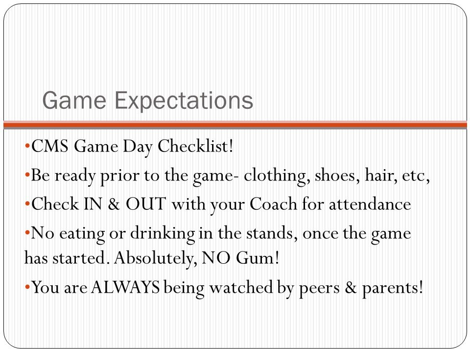 Game Expectations CMS Game Day Checklist! Be ready prior to the game- clothing, shoes, hair, etc, Check IN & OUT with your Coach for attendance No eat