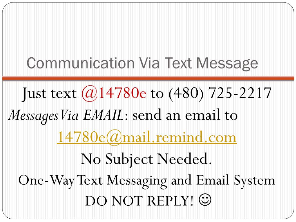 Communication Via Text Message Just text @14780e to (480) 725-2217 Messages Via EMAIL: send an email to 14780e@mail.remind.com No Subject Needed. One-