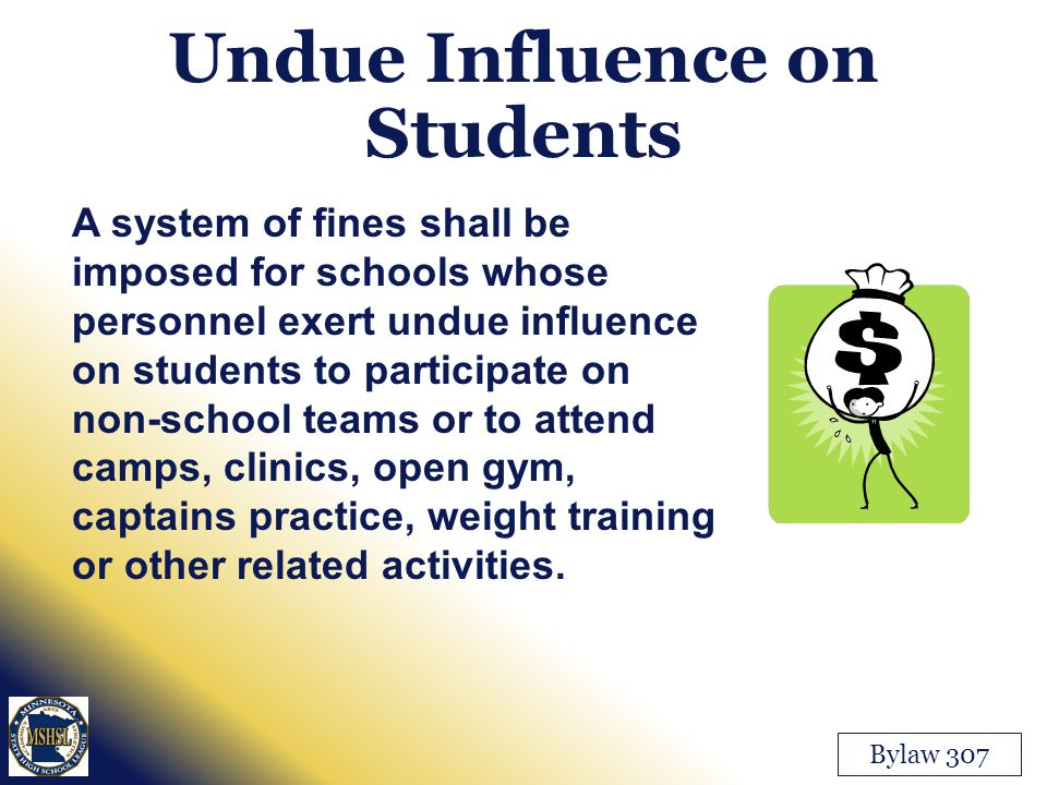 Undue Influence on Students A system of fines shall be imposed for schools whose personnel exert undue influence on students to participate on non-school teams or to attend camps, clinics, open gym, captains practice, weight training or other related activities.