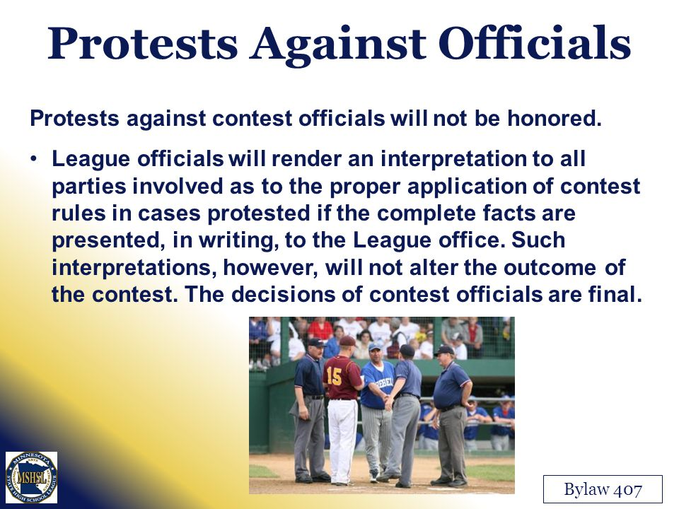 Protests Against Officials Bylaw 407 Protests against contest officials will not be honored. League officials will render an interpretation to all par