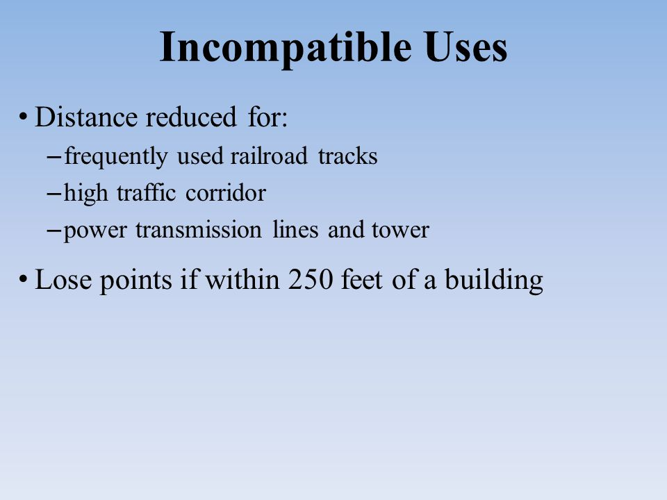 Incompatible Uses Distance reduced for: – frequently used railroad tracks – high traffic corridor – power transmission lines and tower Lose points if within 250 feet of a building