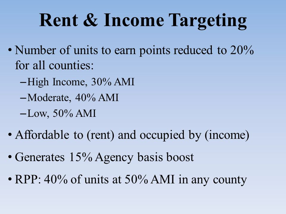 Rent & Income Targeting Number of units to earn points reduced to 20% for all counties: – High Income, 30% AMI – Moderate, 40% AMI – Low, 50% AMI Affordable to (rent) and occupied by (income) Generates 15% Agency basis boost RPP: 40% of units at 50% AMI in any county