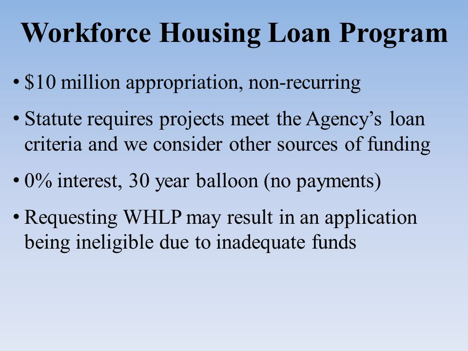 Workforce Housing Loan Program $10 million appropriation, non-recurring Statute requires projects meet the Agency's loan criteria and we consider other sources of funding 0% interest, 30 year balloon (no payments) Requesting WHLP may result in an application being ineligible due to inadequate funds