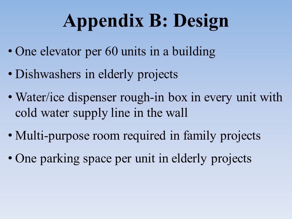 Appendix B: Design One elevator per 60 units in a building Dishwashers in elderly projects Water/ice dispenser rough-in box in every unit with cold water supply line in the wall Multi-purpose room required in family projects One parking space per unit in elderly projects