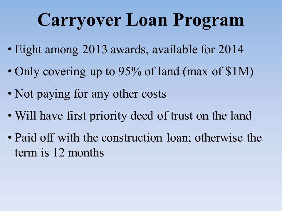 Carryover Loan Program Eight among 2013 awards, available for 2014 Only covering up to 95% of land (max of $1M) Not paying for any other costs Will have first priority deed of trust on the land Paid off with the construction loan; otherwise the term is 12 months