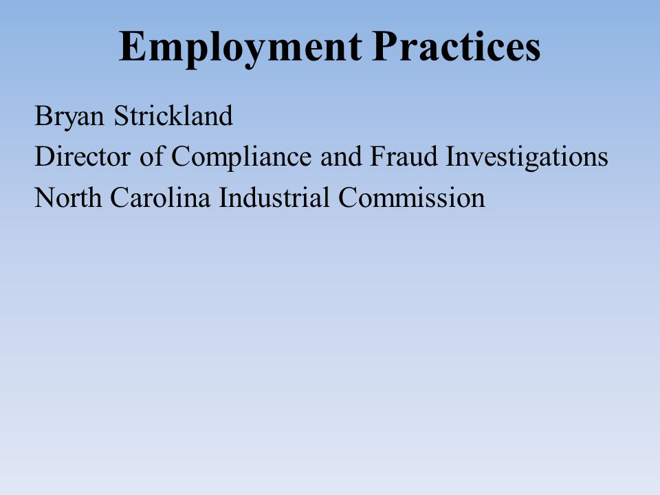 Employment Practices Bryan Strickland Director of Compliance and Fraud Investigations North Carolina Industrial Commission