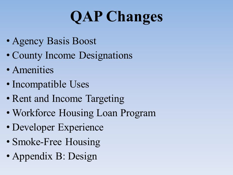QAP Changes Agency Basis Boost County Income Designations Amenities Incompatible Uses Rent and Income Targeting Workforce Housing Loan Program Developer Experience Smoke-Free Housing Appendix B: Design