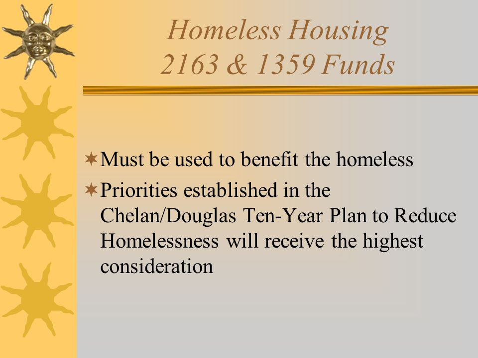 Homeless Housing 2163 & 1359 Funds  Must be used to benefit the homeless  Priorities established in the Chelan/Douglas Ten-Year Plan to Reduce Homelessness will receive the highest consideration
