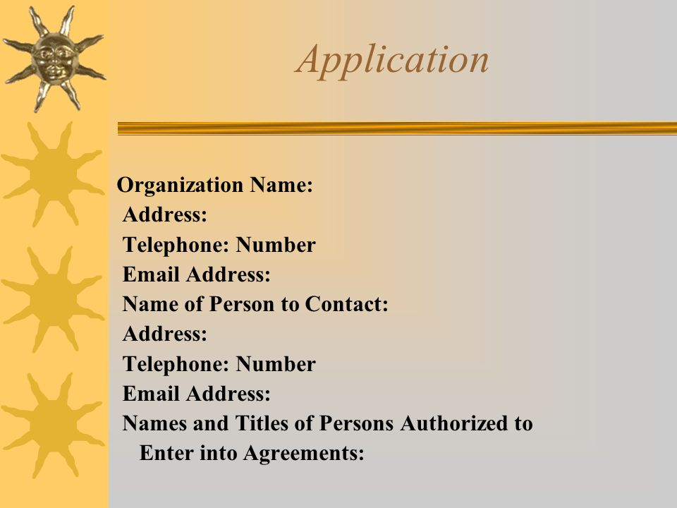 Application Organization Name: Address: Telephone: Number Email Address: Name of Person to Contact: Address: Telephone: Number Email Address: Names and Titles of Persons Authorized to Enter into Agreements: