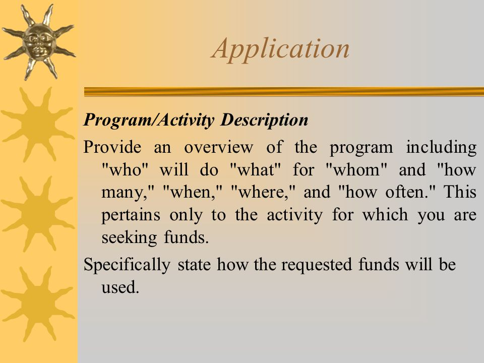Application Program/Activity Description Provide an overview of the program including who will do what for whom and how many, when, where, and how often. This pertains only to the activity for which you are seeking funds.