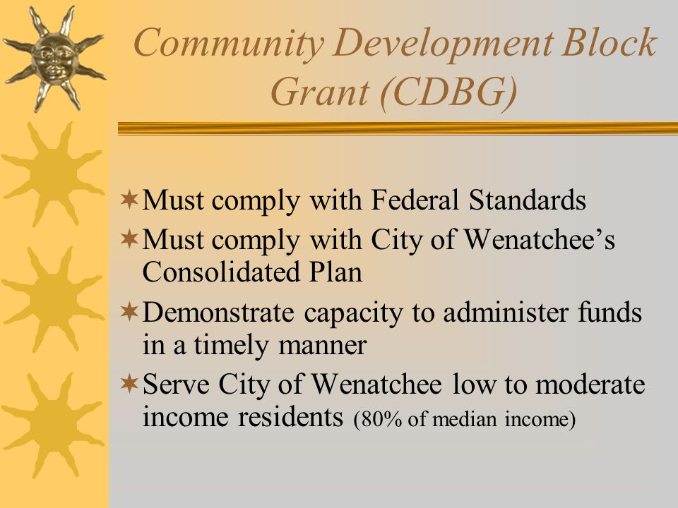 Community Development Block Grant (CDBG)  Must comply with Federal Standards  Must comply with City of Wenatchee's Consolidated Plan  Demonstrate capacity to administer funds in a timely manner  Serve City of Wenatchee low to moderate income residents (80% of median income)
