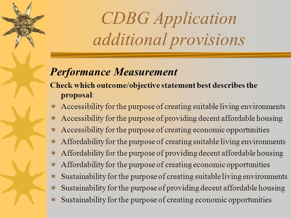 CDBG Application additional provisions Performance Measurement Check which outcome/objective statement best describes the proposal:  Accessibility for the purpose of creating suitable living environments  Accessibility for the purpose of providing decent affordable housing  Accessibility for the purpose of creating economic opportunities  Affordability for the purpose of creating suitable living environments  Affordability for the purpose of providing decent affordable housing  Affordability for the purpose of creating economic opportunities  Sustainability for the purpose of creating suitable living environments  Sustainability for the purpose of providing decent affordable housing  Sustainability for the purpose of creating economic opportunities