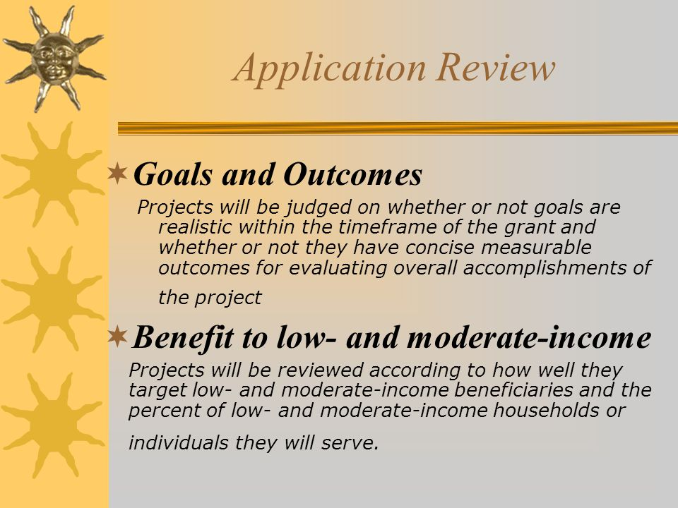 Application Review  Goals and Outcomes Projects will be judged on whether or not goals are realistic within the timeframe of the grant and whether or not they have concise measurable outcomes for evaluating overall accomplishments of the project  Benefit to low- and moderate-income Projects will be reviewed according to how well they target low- and moderate-income beneficiaries and the percent of low- and moderate-income households or individuals they will serve.