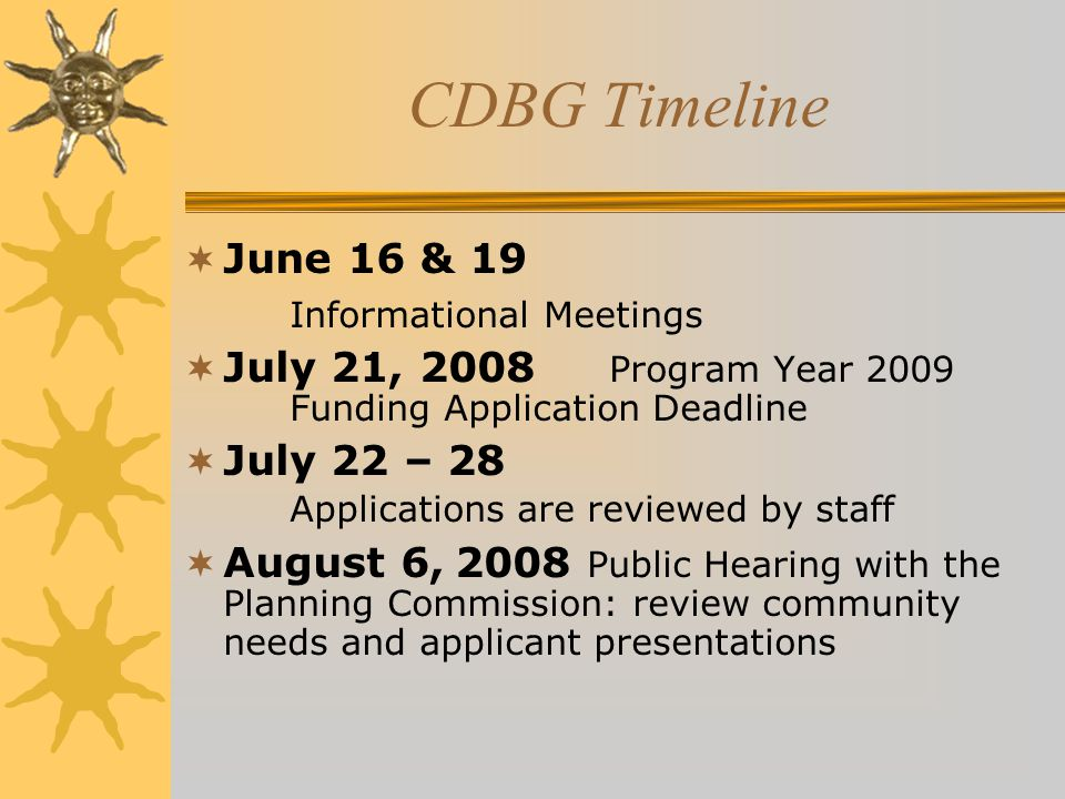 CDBG Timeline  June 16 & 19 Informational Meetings  July 21, 2008 Program Year 2009 Funding Application Deadline  July 22 – 28 Applications are reviewed by staff  August 6, 2008 Public Hearing with the Planning Commission: review community needs and applicant presentations
