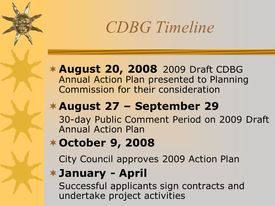 CDBG Timeline  August 20, 2008 2009 Draft CDBG Annual Action Plan presented to Planning Commission for their consideration  August 27 – September 29 30-day Public Comment Period on 2009 Draft Annual Action Plan  October 9, 2008 City Council approves 2009 Action Plan  January - April Successful applicants sign contracts and undertake project activities