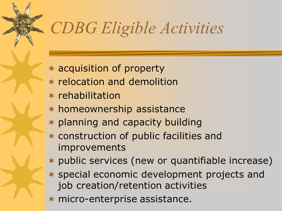 CDBG Eligible Activities  acquisition of property  relocation and demolition  rehabilitation  homeownership assistance  planning and capacity building  construction of public facilities and improvements  public services (new or quantifiable increase)  special economic development projects and job creation/retention activities  micro-enterprise assistance.