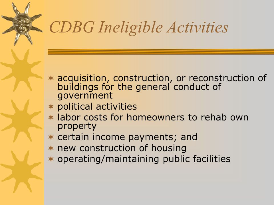 CDBG Ineligible Activities  acquisition, construction, or reconstruction of buildings for the general conduct of government  political activities  labor costs for homeowners to rehab own property  certain income payments; and  new construction of housing  operating/maintaining public facilities