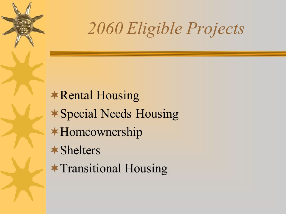 2060 Eligible Projects  Rental Housing  Special Needs Housing  Homeownership  Shelters  Transitional Housing