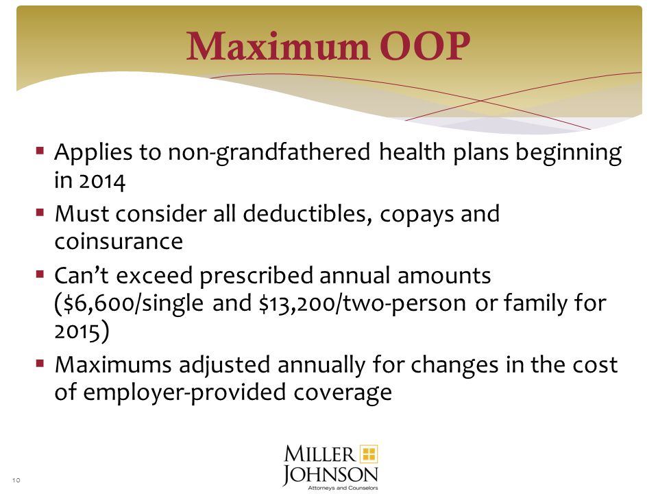  Applies to non-grandfathered health plans beginning in 2014  Must consider all deductibles, copays and coinsurance  Can't exceed prescribed annual amounts ($6,600/single and $13,200/two-person or family for 2015)  Maximums adjusted annually for changes in the cost of employer-provided coverage 10 Maximum OOP