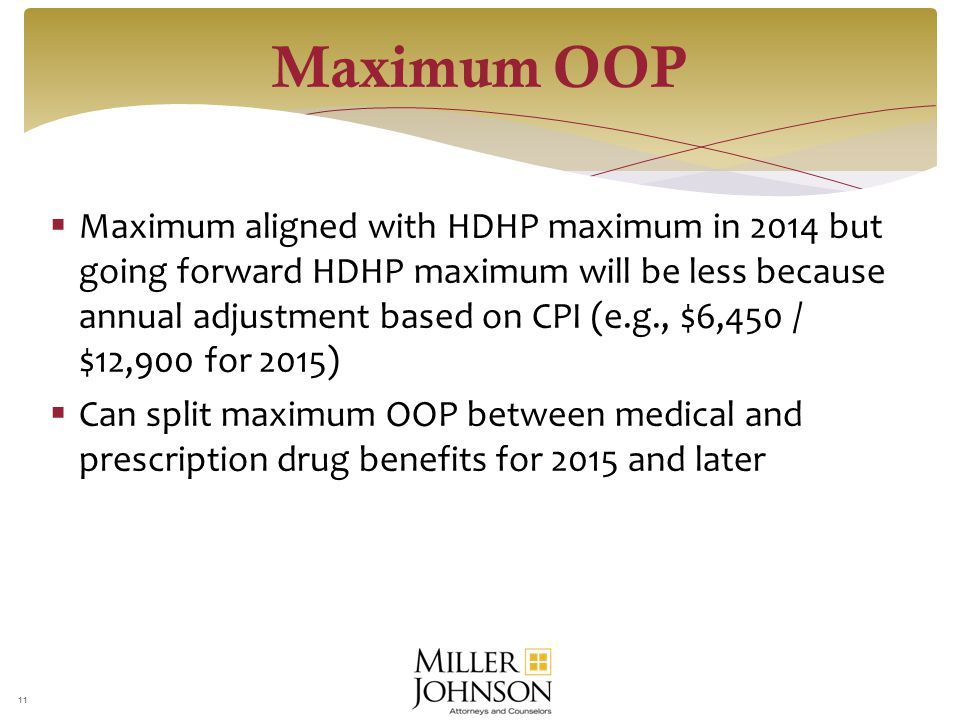  Maximum aligned with HDHP maximum in 2014 but going forward HDHP maximum will be less because annual adjustment based on CPI (e.g., $6,450 / $12,900 for 2015)  Can split maximum OOP between medical and prescription drug benefits for 2015 and later 11 Maximum OOP