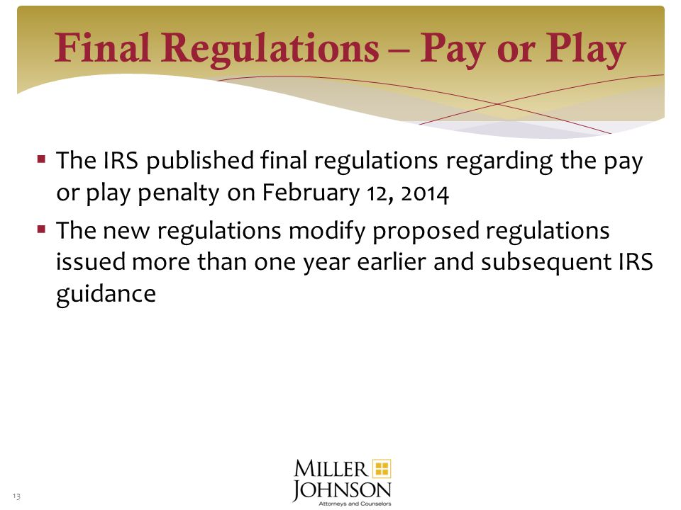  The IRS published final regulations regarding the pay or play penalty on February 12, 2014  The new regulations modify proposed regulations issued more than one year earlier and subsequent IRS guidance Final Regulations – Pay or Play 13