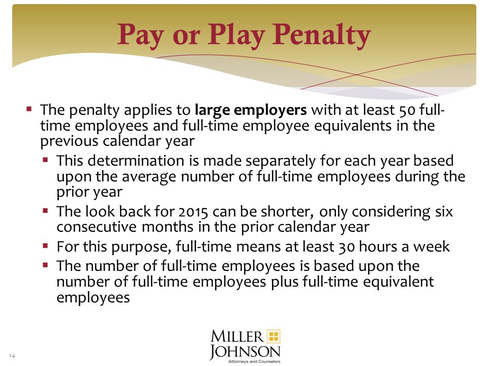  The penalty applies to large employers with at least 50 full- time employees and full-time employee equivalents in the previous calendar year This determination is made separately for each year basedupon the average number of full-time employees during theprior year  This determination is made separately for each year based upon the average number of full-time employees during the prior year  The look back for 2015 can be shorter, only considering six consecutive months in the prior calendar year For this purpose, full-time means at least 30 hours a week  For this purpose, full-time means at least 30 hours a week The number of full-time employees is based upon thenumber of full-time employees plus full-time equivalentemployees  The number of full-time employees is based upon the number of full-time employees plus full-time equivalent employees 14 Pay or Play Penalty