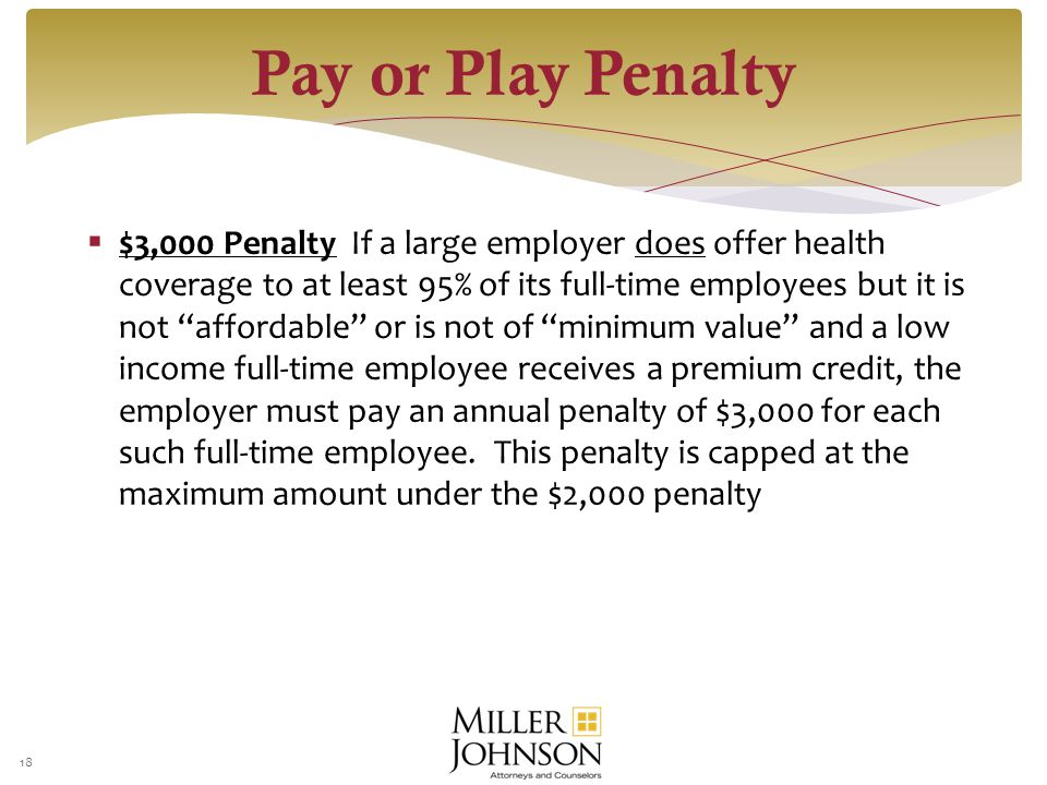  $3,000 Penalty If a large employer does offer health coverage to at least 95% of its full-time employees but it is not affordable or is not of minimum value and a low income full-time employee receives a premium credit, the employer must pay an annual penalty of $3,000 for each such full-time employee.