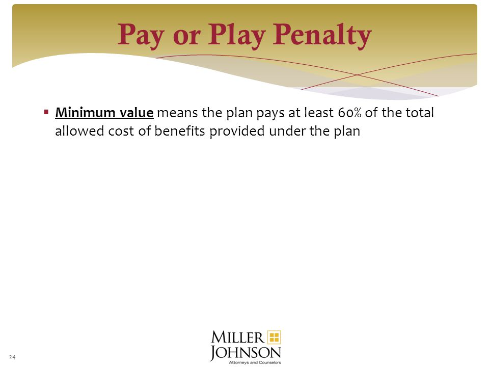  Minimum value means the plan pays at least 60% of the total allowed cost of benefits provided under the plan 24 Pay or Play Penalty