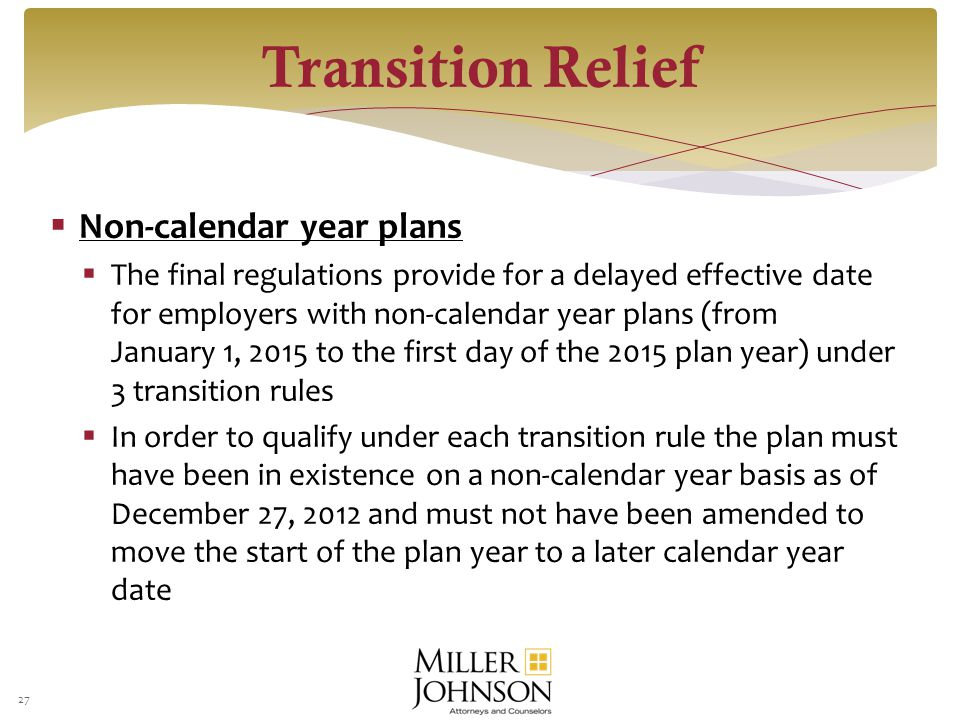  Non-calendar year plans  The final regulations provide for a delayed effective date for employers with non-calendar year plans (from January 1, 2015 to the first day of the 2015 plan year) under 3 transition rules  In order to qualify under each transition rule the plan must have been in existence on a non-calendar year basis as of December 27, 2012 and must not have been amended to move the start of the plan year to a later calendar year date 27 Transition Relief