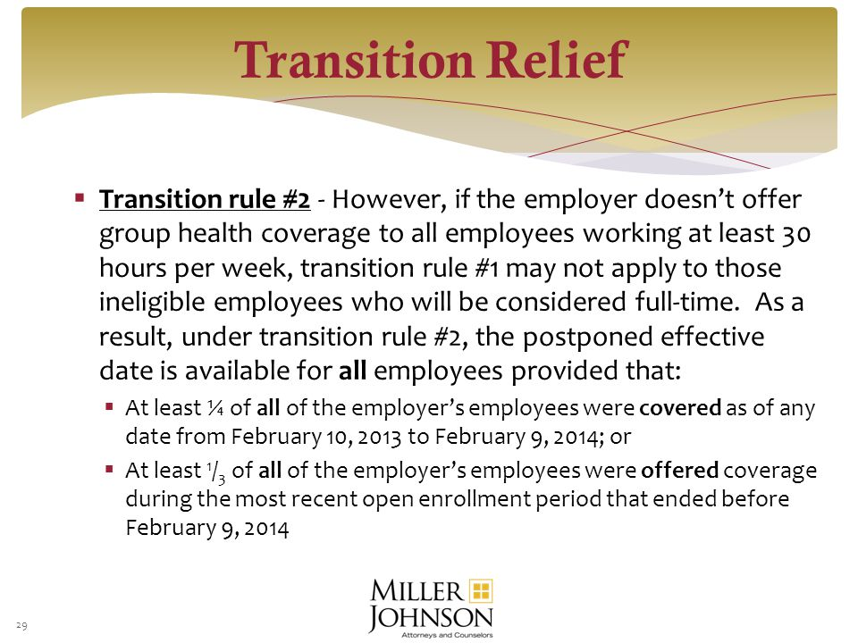  Transition rule #2 - However, if the employer doesn't offer group health coverage to all employees working at least 30 hours per week, transition rule #1 may not apply to those ineligible employees who will be considered full-time.