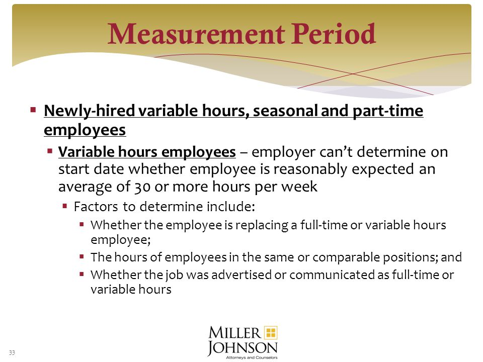  Newly-hired variable hours, seasonal and part-time employees  Variable hours employees – employer can't determine on start date whether employee is reasonably expected an average of 30 or more hours per week  Factors to determine include:  Whether the employee is replacing a full-time or variable hours employee;  The hours of employees in the same or comparable positions; and  Whether the job was advertised or communicated as full-time or variable hours 33 Measurement Period
