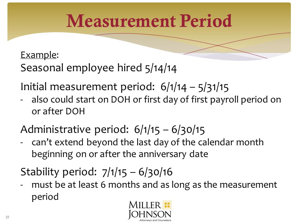 35 Example: Seasonal employee hired 5/14/14 Initial measurement period: 6/1/14 – 5/31/15 -also could start on DOH or first day of first payroll period on or after DOH Administrative period: 6/1/15 – 6/30/15 -can't extend beyond the last day of the calendar month beginning on or after the anniversary date Stability period: 7/1/15 – 6/30/16 -must be at least 6 months and as long as the measurement period