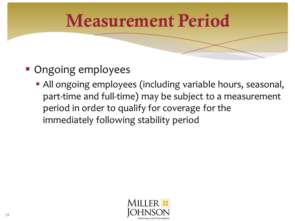  Ongoing employees  All ongoing employees (including variable hours, seasonal, part-time and full-time) may be subject to a measurement period in order to qualify for coverage for the immediately following stability period 36 Measurement Period