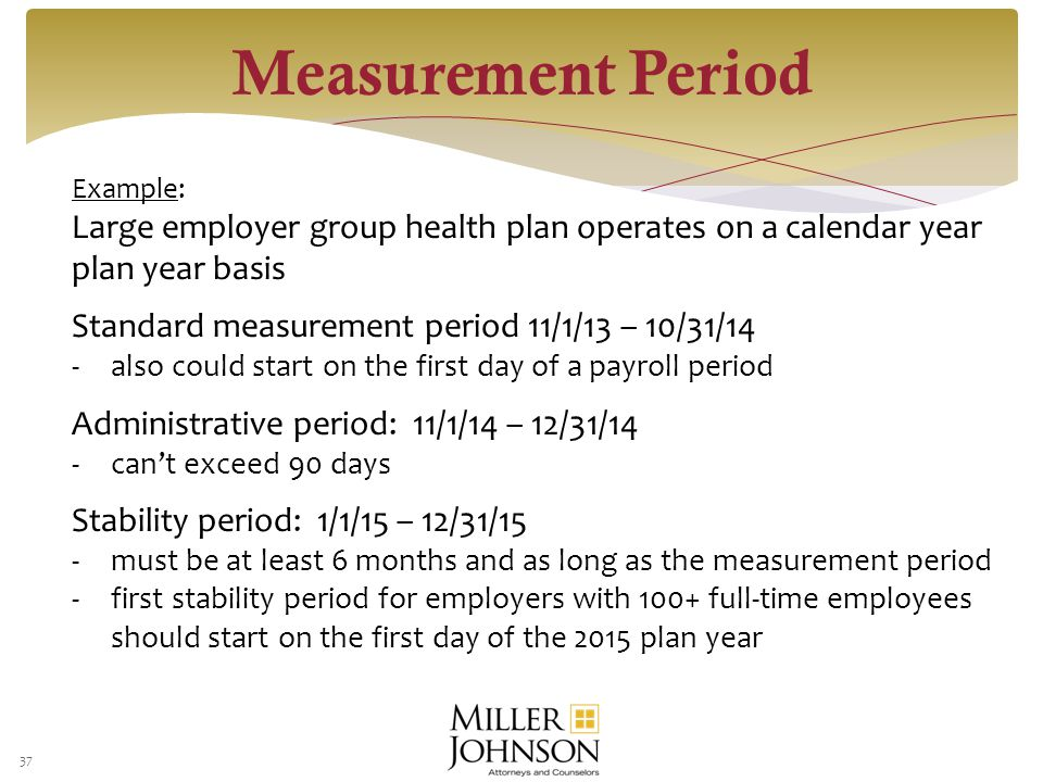 37 Example: Large employer group health plan operates on a calendar year plan year basis Standard measurement period 11/1/13 – 10/31/14 -also could start on the first day of a payroll period Administrative period: 11/1/14 – 12/31/14 -can't exceed 90 days Stability period: 1/1/15 – 12/31/15 -must be at least 6 months and as long as the measurement period -first stability period for employers with 100+ full-time employees should start on the first day of the 2015 plan year