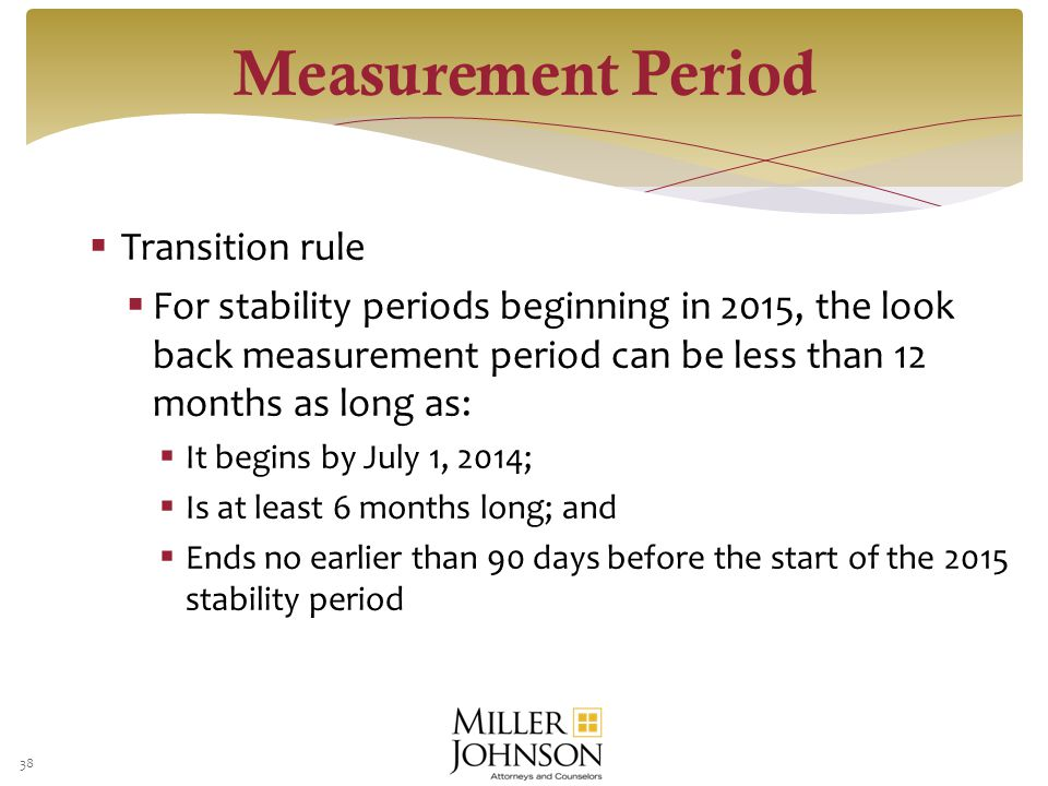  Transition rule  For stability periods beginning in 2015, the look back measurement period can be less than 12 months as long as:  It begins by July 1, 2014;  Is at least 6 months long; and  Ends no earlier than 90 days before the start of the 2015 stability period 38 Measurement Period