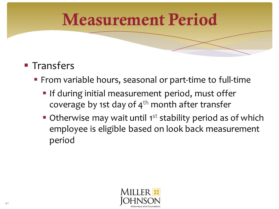  Transfers  From variable hours, seasonal or part-time to full-time  If during initial measurement period, must offer coverage by 1st day of 4 th month after transfer  Otherwise may wait until 1 st stability period as of which employee is eligible based on look back measurement period 41 Measurement Period