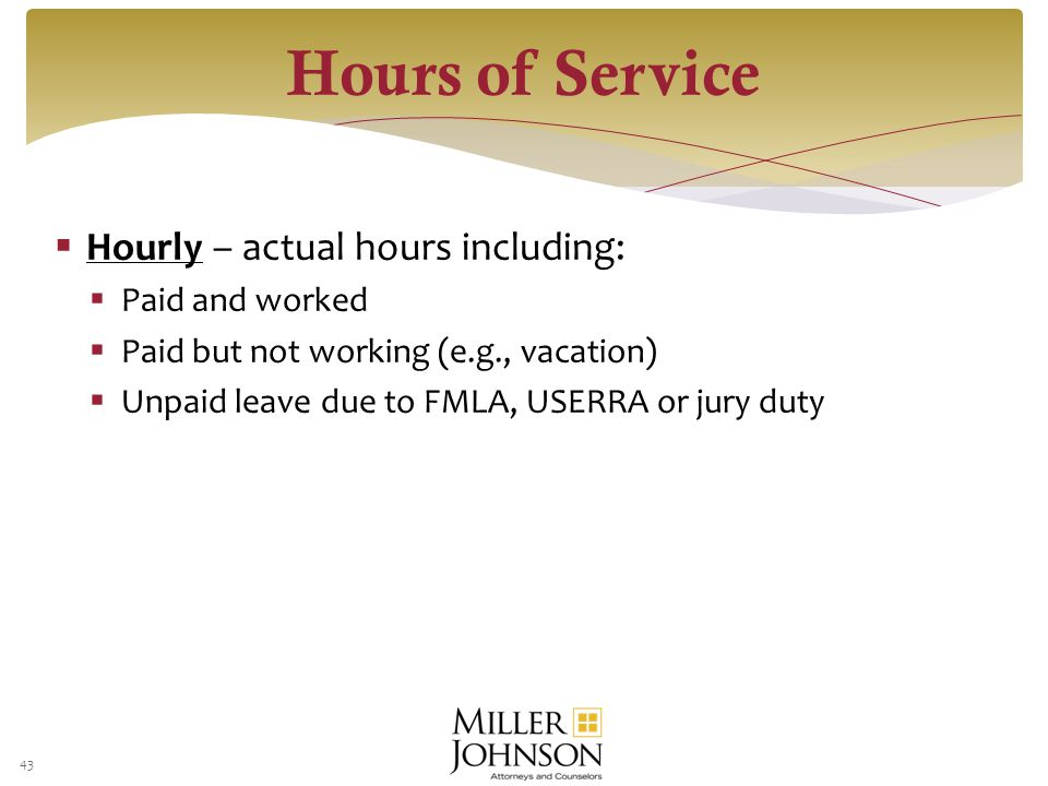  Hourly – actual hours including:  Paid and worked  Paid but not working (e.g., vacation)  Unpaid leave due to FMLA, USERRA or jury duty 43 Hours of Service