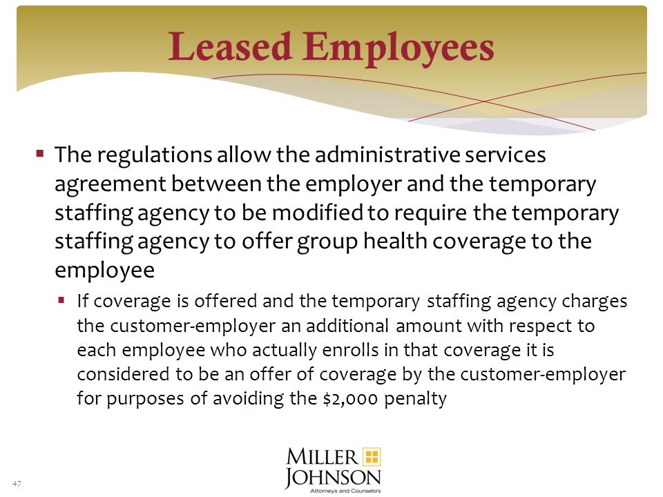  The regulations allow the administrative services agreement between the employer and the temporary staffing agency to be modified to require the temporary staffing agency to offer group health coverage to the employee  If coverage is offered and the temporary staffing agency charges the customer-employer an additional amount with respect to each employee who actually enrolls in that coverage it is considered to be an offer of coverage by the customer-employer for purposes of avoiding the $2,000 penalty 47 Leased Employees