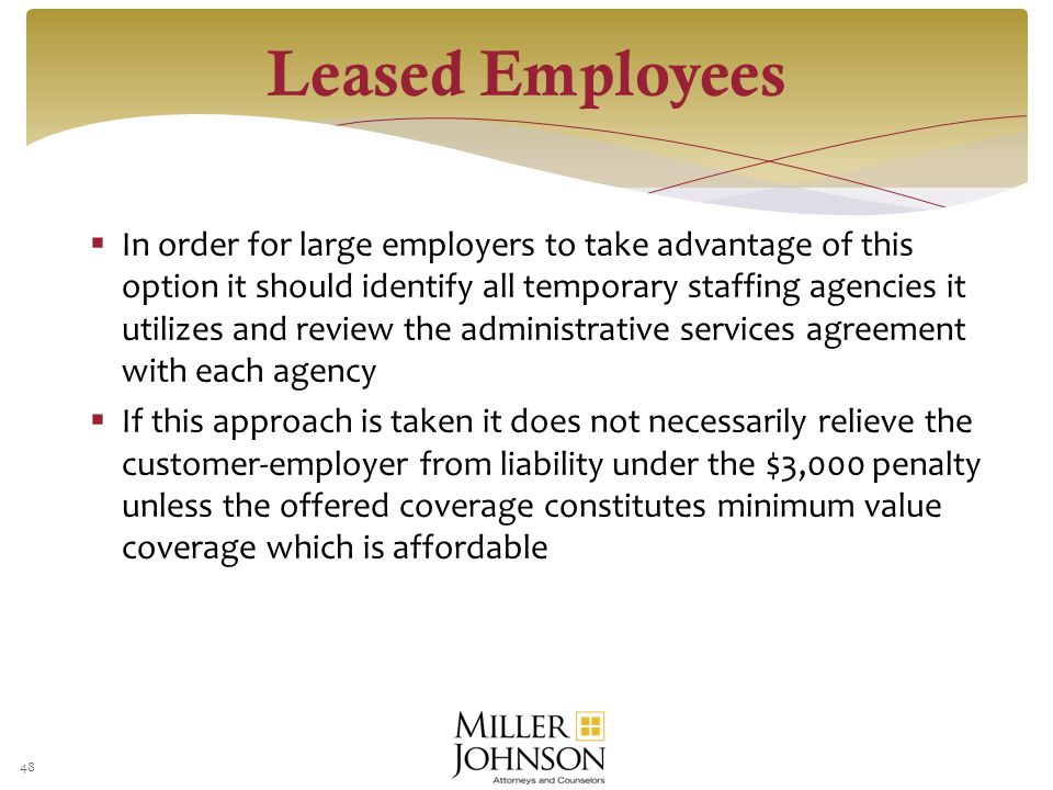  In order for large employers to take advantage of this option it should identify all temporary staffing agencies it utilizes and review the administrative services agreement with each agency  If this approach is taken it does not necessarily relieve the customer-employer from liability under the $3,000 penalty unless the offered coverage constitutes minimum value coverage which is affordable 48 Leased Employees